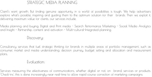 STRATEGIC MEDIA PLANNING  Client's want growth. But finding genuine opportunity in a world of possibilities is tough. We help advertisers explore what's possible, inspiring and guiding them to the optimum solution for their  brands. Then we exploit it, delivering maximum value for clients. our services include.  Media planning and buying. Digital and Print media - Search Performance Marketing - Social Media Analytics and Insight - Partnership, content and activation - Multi-cultural-Integrated planning.                     Discovery:  Consultancy services that fuel strategic thinking for brands in multiple areas of portfolio management, such as consumer, market and media understanding, decision journey, budget setting and allocation and measurement plans.                     Evaluation:  Services measuring the effectiveness of communications, whether digital or not, on  brand, services or products.  'Check-ins', this is done increasingly near real-time to allow rapid course correction of marketing campaigns.